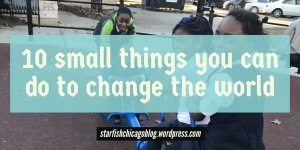 10 small things you can do to change the world: find the list at starfishchicagoblog.wordpress.com.