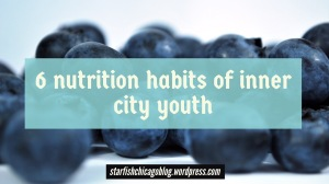 6 nutrition habits of inner city youth: our youth are making poor diet choices, and it's influencing their health. Read about their diet choices at starfishchicagoblog.wordpress.com.