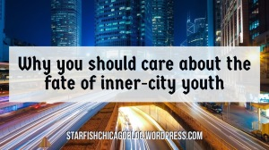 Why you should care about the fate of inner-city youth: how is volunteering and donating to a non profit organization that serves at-risk youth going to benefit you? Find out at starfishchicagoblog.wordpress.com.